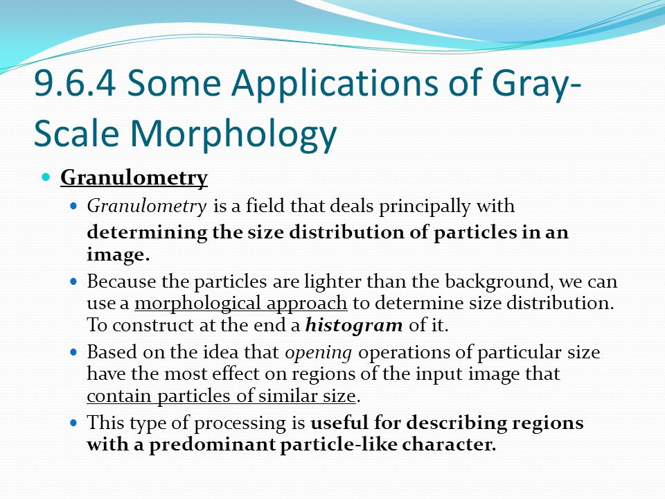 9.6.4 Some Applications of Gray- Scale Morphology Granulometry Granulometry is a field that deals principally with determining the size distribution o