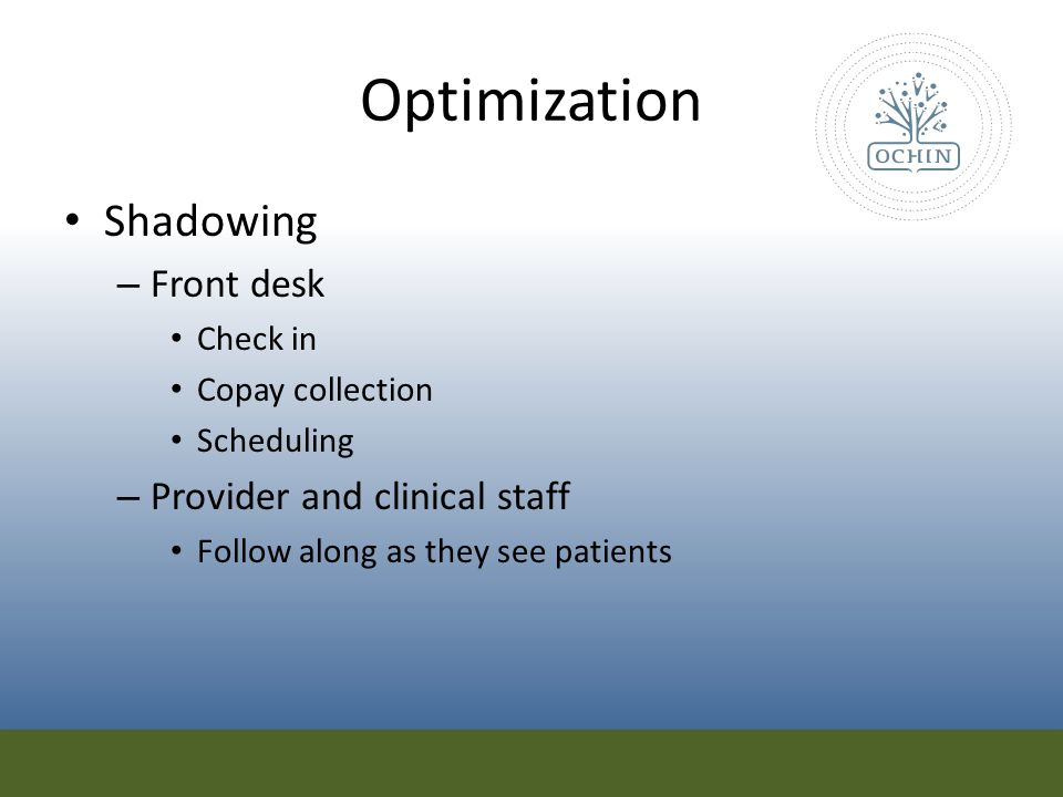 Optimization Shadowing – Front desk Check in Copay collection Scheduling – Provider and clinical staff Follow along as they see patients