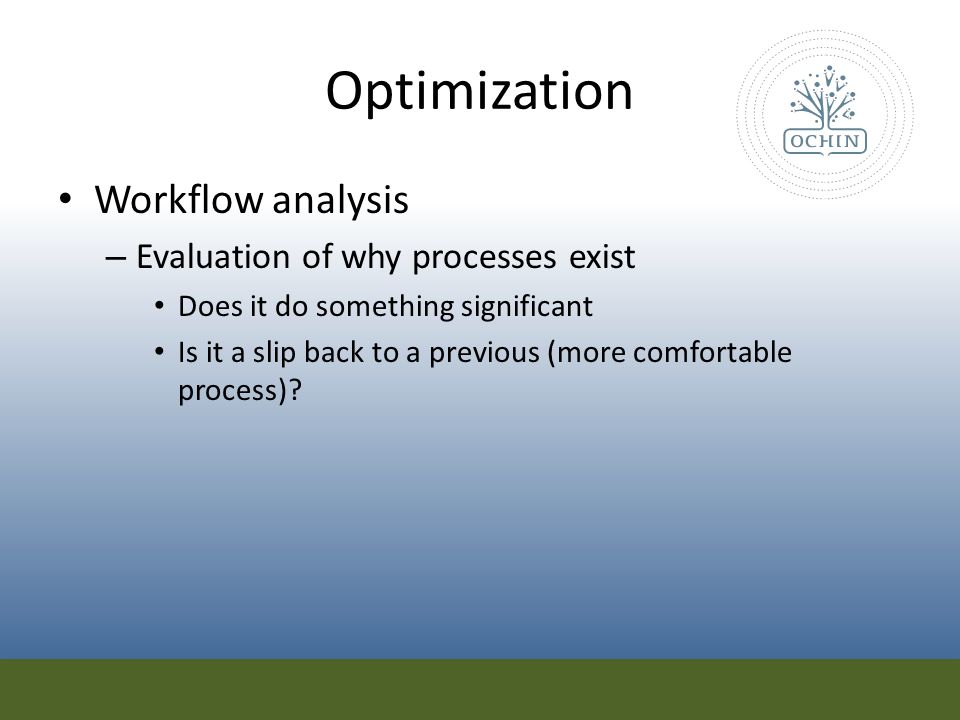 Optimization Workflow analysis – Evaluation of why processes exist Does it do something significant Is it a slip back to a previous (more comfortable