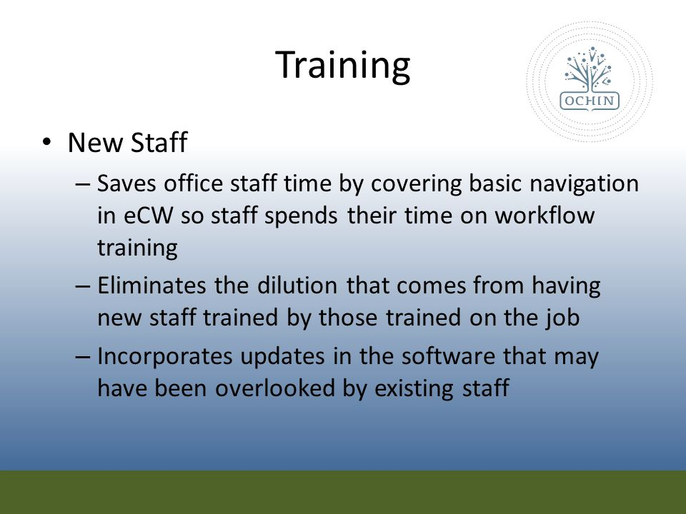 Training New Staff – Saves office staff time by covering basic navigation in eCW so staff spends their time on workflow training – Eliminates the dilu