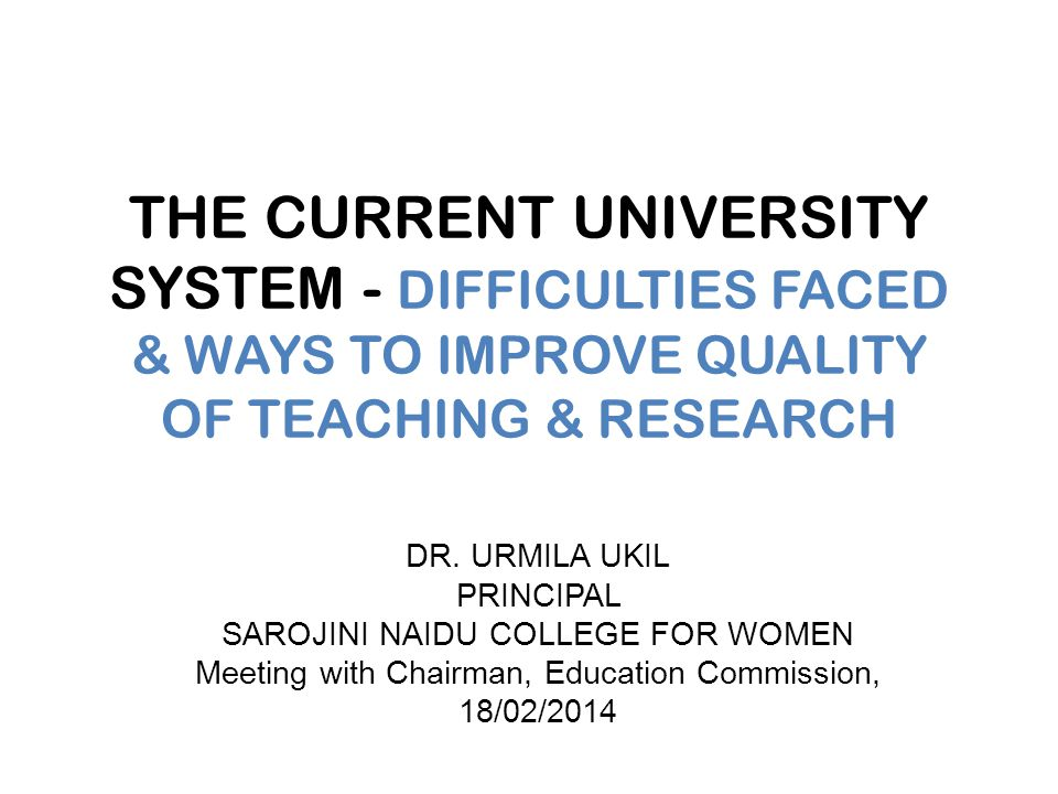 THE CURRENT UNIVERSITY SYSTEM - DIFFICULTIES FACED & WAYS TO IMPROVE QUALITY OF TEACHING & RESEARCH DR.