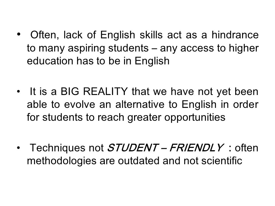 Often, lack of English skills act as a hindrance to many aspiring students – any access to higher education has to be in English It is a BIG REALITY that we have not yet been able to evolve an alternative to English in order for students to reach greater opportunities Techniques not STUDENT – FRIENDLY : often methodologies are outdated and not scientific