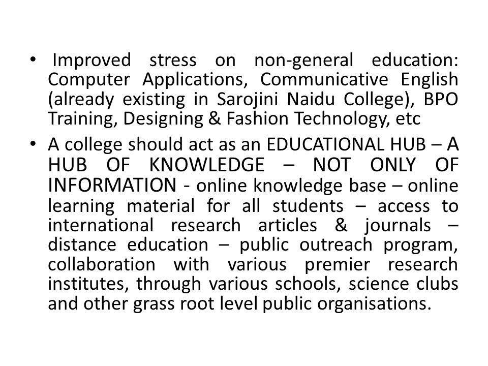 Improved stress on non-general education: Computer Applications, Communicative English (already existing in Sarojini Naidu College), BPO Training, Designing & Fashion Technology, etc A college should act as an EDUCATIONAL HUB – A HUB OF KNOWLEDGE – NOT ONLY OF INFORMATION - online knowledge base – online learning material for all students – access to international research articles & journals – distance education – public outreach program, collaboration with various premier research institutes, through various schools, science clubs and other grass root level public organisations.