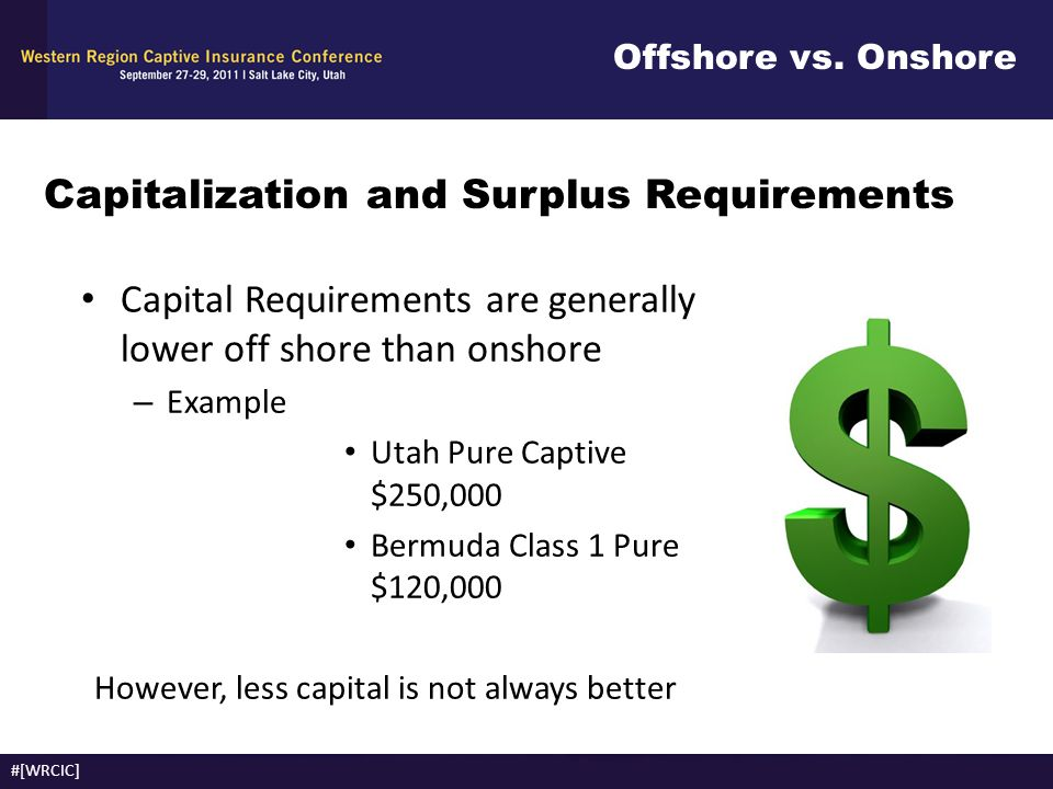 Offshore vs. Onshore #[WRCIC] Capitalization and Surplus Requirements Capital Requirements are generally lower off shore than onshore – Example Utah P