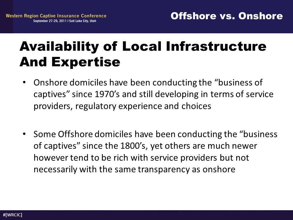 "Offshore vs. Onshore #[WRCIC] Availability of Local Infrastructure And Expertise Onshore domiciles have been conducting the ""business of captives"" sin"