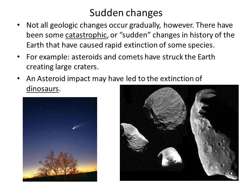 "Sudden changes Not all geologic changes occur gradually, however. There have been some catastrophic, or ""sudden"" changes in history of the Earth that"