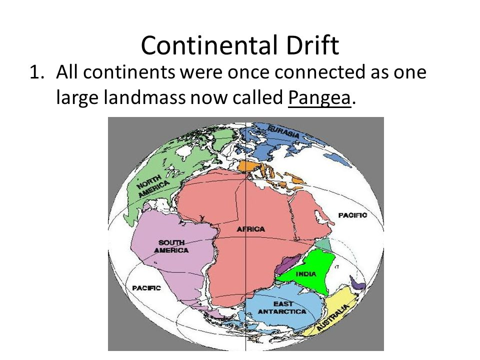 Continental Drift 1.All continents were once connected as one large landmass now called Pangea.