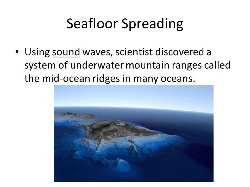 Seafloor Spreading Using sound waves, scientist discovered a system of underwater mountain ranges called the mid-ocean ridges in many oceans.