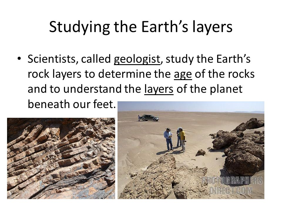 Studying the Earth's layers Scientists, called geologist, study the Earth's rock layers to determine the age of the rocks and to understand the layers
