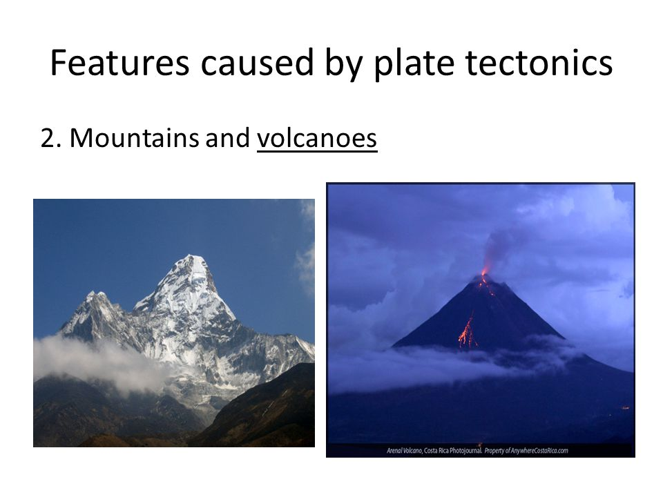 Features caused by plate tectonics 2. Mountains and volcanoes