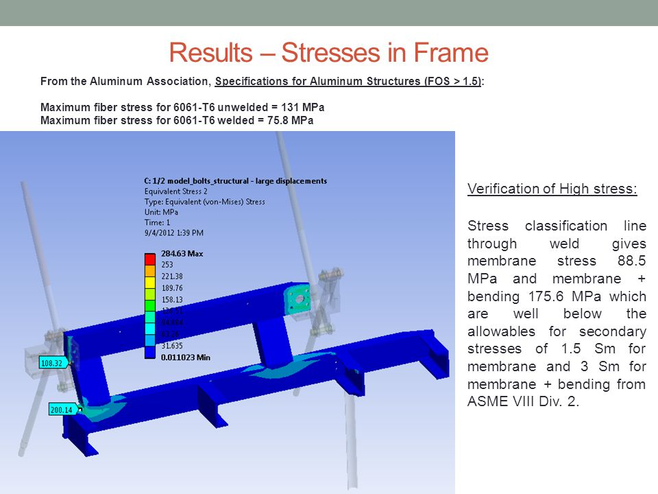 Results – Stresses in Frame From the Aluminum Association, Specifications for Aluminum Structures (FOS > 1.5): Maximum fiber stress for 6061-T6 unwelded = 131 MPa Maximum fiber stress for 6061-T6 welded = 75.8 MPa Verification of High stress: Stress classification line through weld gives membrane stress 88.5 MPa and membrane + bending 175.6 MPa which are well below the allowables for secondary stresses of 1.5 Sm for membrane and 3 Sm for membrane + bending from ASME VIII Div.
