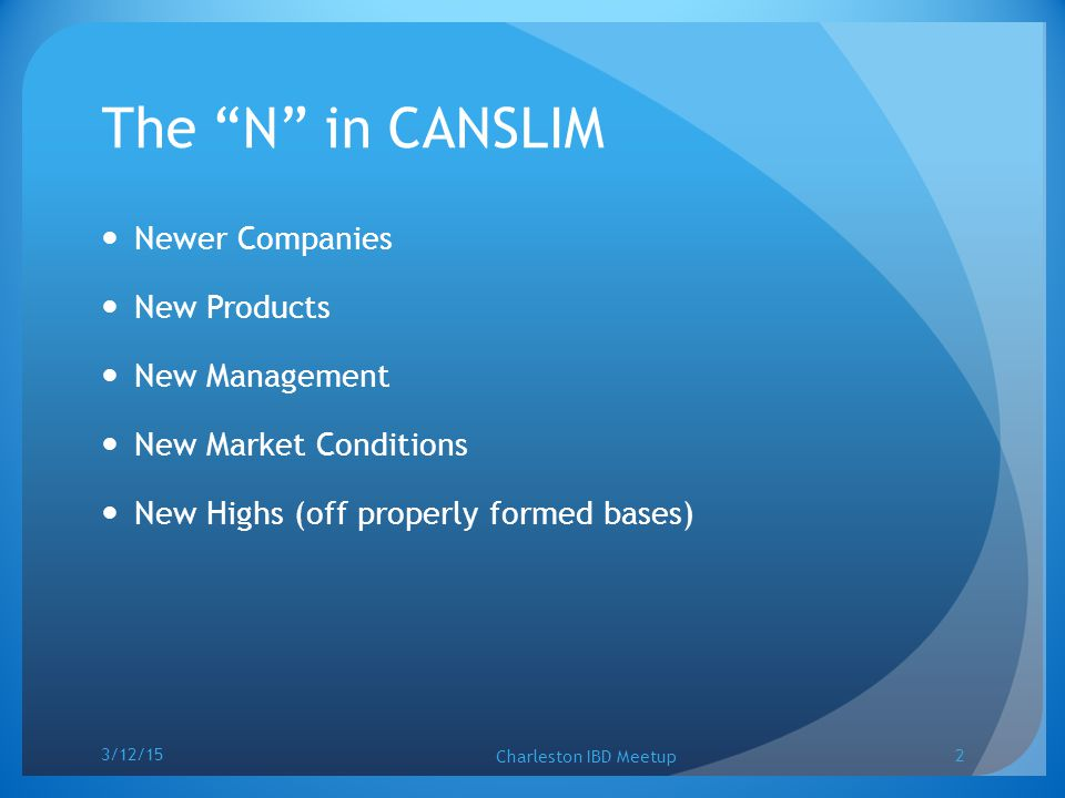 "The ""N"" in CANSLIM Newer Companies New Products New Management New Market Conditions New Highs (off properly formed bases) 3/12/15 Charleston IBD Meet"