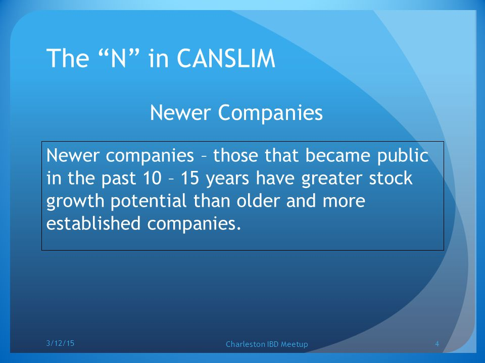 "The ""N"" in CANSLIM Newer Companies Newer companies – those that became public in the past 10 – 15 years have greater stock growth potential than older"