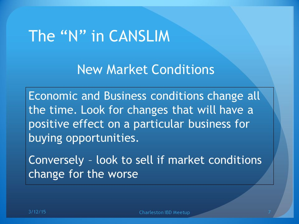 "The ""N"" in CANSLIM New Market Conditions Economic and Business conditions change all the time. Look for changes that will have a positive effect on a"