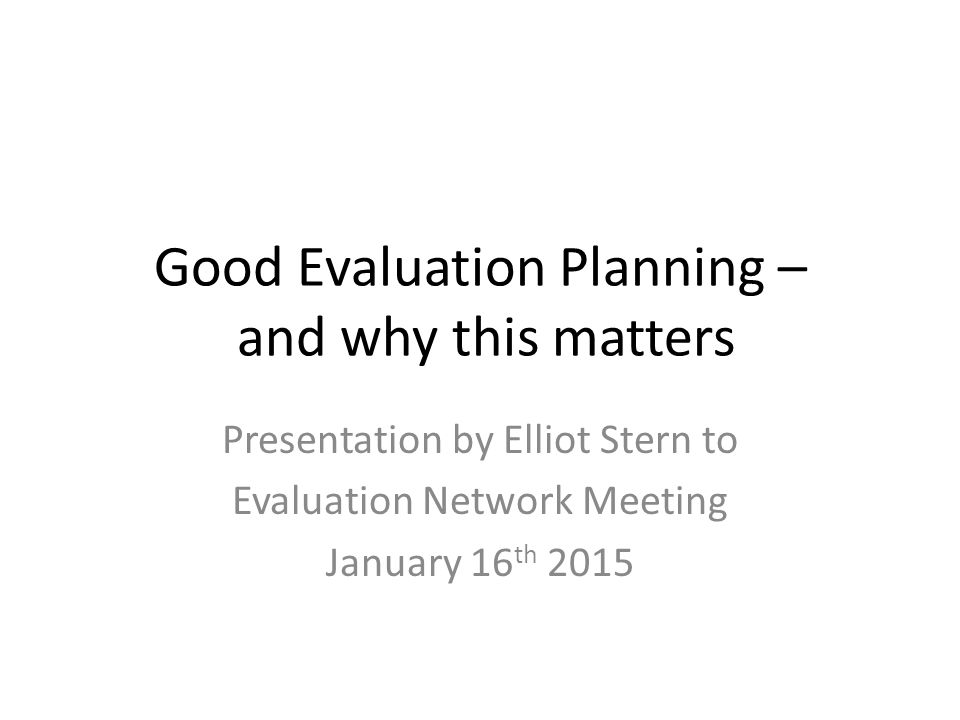 Good Evaluation Planning – and why this matters Presentation by Elliot Stern to Evaluation Network Meeting January 16 th 2015