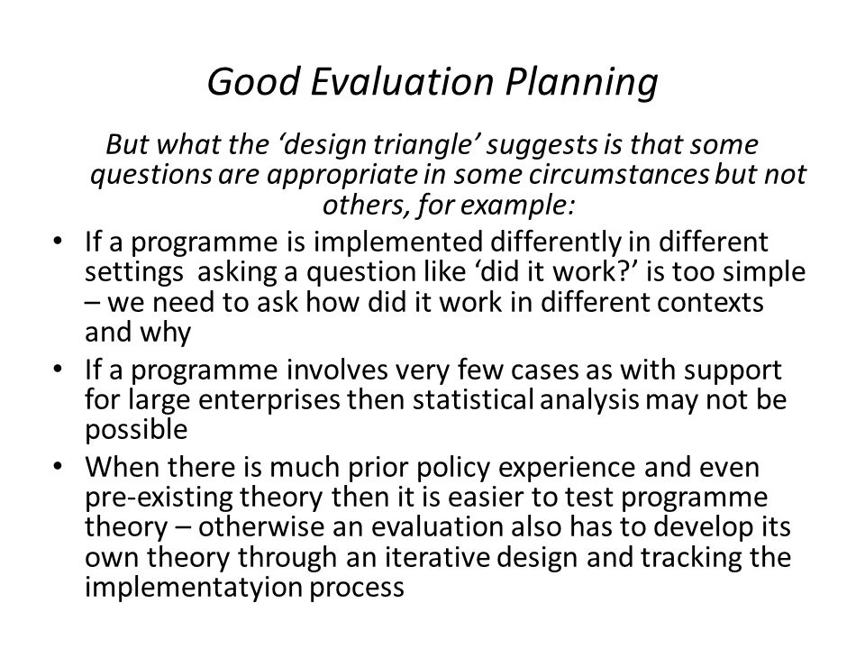 Good Evaluation Planning But what the 'design triangle' suggests is that some questions are appropriate in some circumstances but not others, for example: If a programme is implemented differently in different settings asking a question like 'did it work ' is too simple – we need to ask how did it work in different contexts and why If a programme involves very few cases as with support for large enterprises then statistical analysis may not be possible When there is much prior policy experience and even pre-existing theory then it is easier to test programme theory – otherwise an evaluation also has to develop its own theory through an iterative design and tracking the implementatyion process