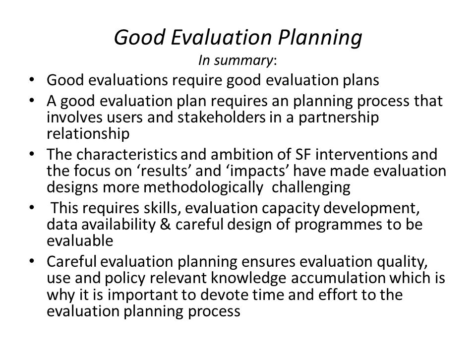 Good Evaluation Planning In summary: Good evaluations require good evaluation plans A good evaluation plan requires an planning process that involves users and stakeholders in a partnership relationship The characteristics and ambition of SF interventions and the focus on 'results' and 'impacts' have made evaluation designs more methodologically challenging This requires skills, evaluation capacity development, data availability & careful design of programmes to be evaluable Careful evaluation planning ensures evaluation quality, use and policy relevant knowledge accumulation which is why it is important to devote time and effort to the evaluation planning process