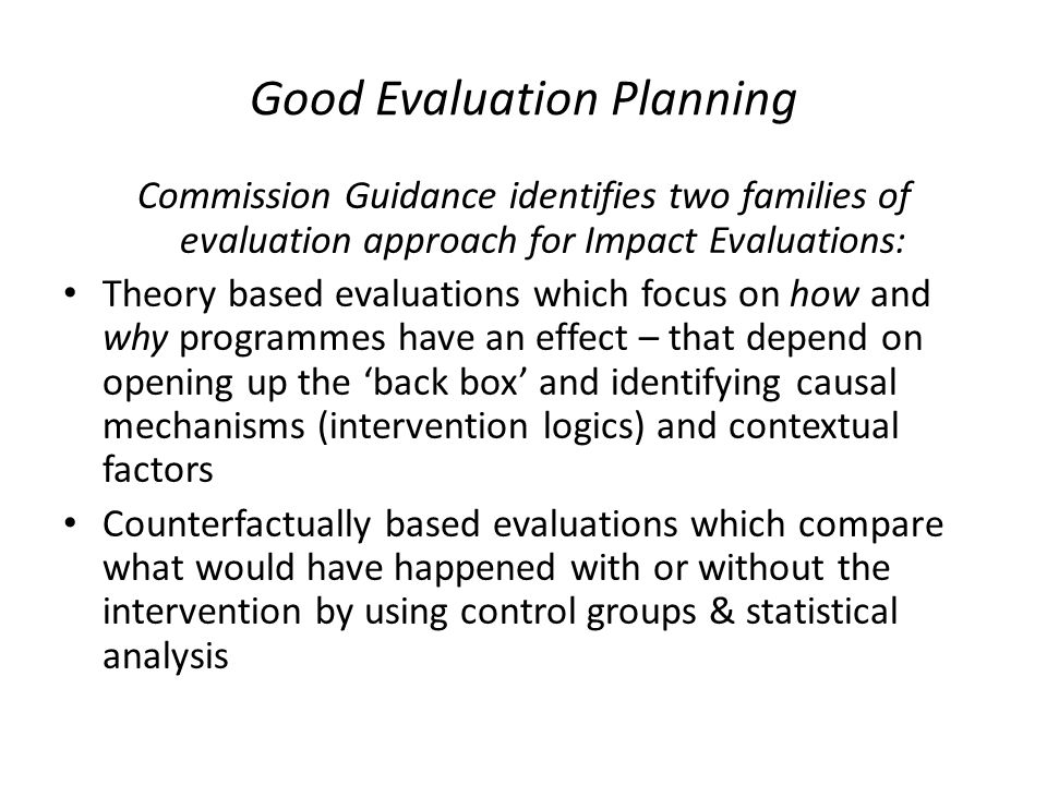 Good Evaluation Planning Commission Guidance identifies two families of evaluation approach for Impact Evaluations: Theory based evaluations which focus on how and why programmes have an effect – that depend on opening up the 'back box' and identifying causal mechanisms (intervention logics) and contextual factors Counterfactually based evaluations which compare what would have happened with or without the intervention by using control groups & statistical analysis