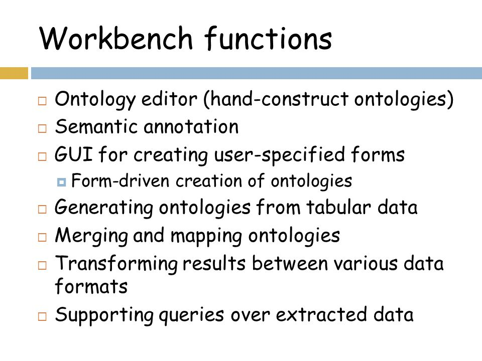 Workbench functions  Ontology editor (hand-construct ontologies)  Semantic annotation  GUI for creating user-specified forms  Form-driven creation of ontologies  Generating ontologies from tabular data  Merging and mapping ontologies  Transforming results between various data formats  Supporting queries over extracted data