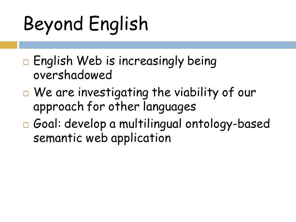 Beyond English  English Web is increasingly being overshadowed  We are investigating the viability of our approach for other languages  Goal: develop a multilingual ontology-based semantic web application