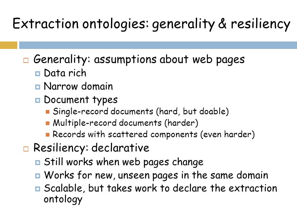 Extraction ontologies: generality & resiliency  Generality: assumptions about web pages  Data rich  Narrow domain  Document types Single-record documents (hard, but doable) Multiple-record documents (harder) Records with scattered components (even harder)  Resiliency: declarative  Still works when web pages change  Works for new, unseen pages in the same domain  Scalable, but takes work to declare the extraction ontology