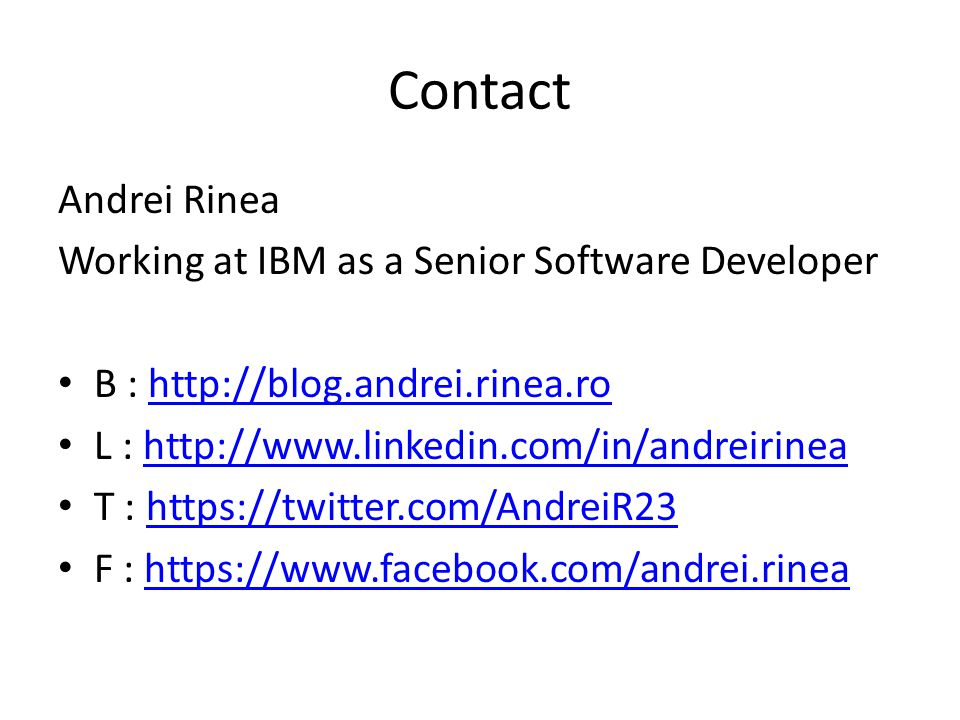 Contact Andrei Rinea Working at IBM as a Senior Software Developer B : http://blog.andrei.rinea.rohttp://blog.andrei.rinea.ro L : http://www.linkedin.com/in/andreirineahttp://www.linkedin.com/in/andreirinea T : https://twitter.com/AndreiR23https://twitter.com/AndreiR23 F : https://www.facebook.com/andrei.rineahttps://www.facebook.com/andrei.rinea