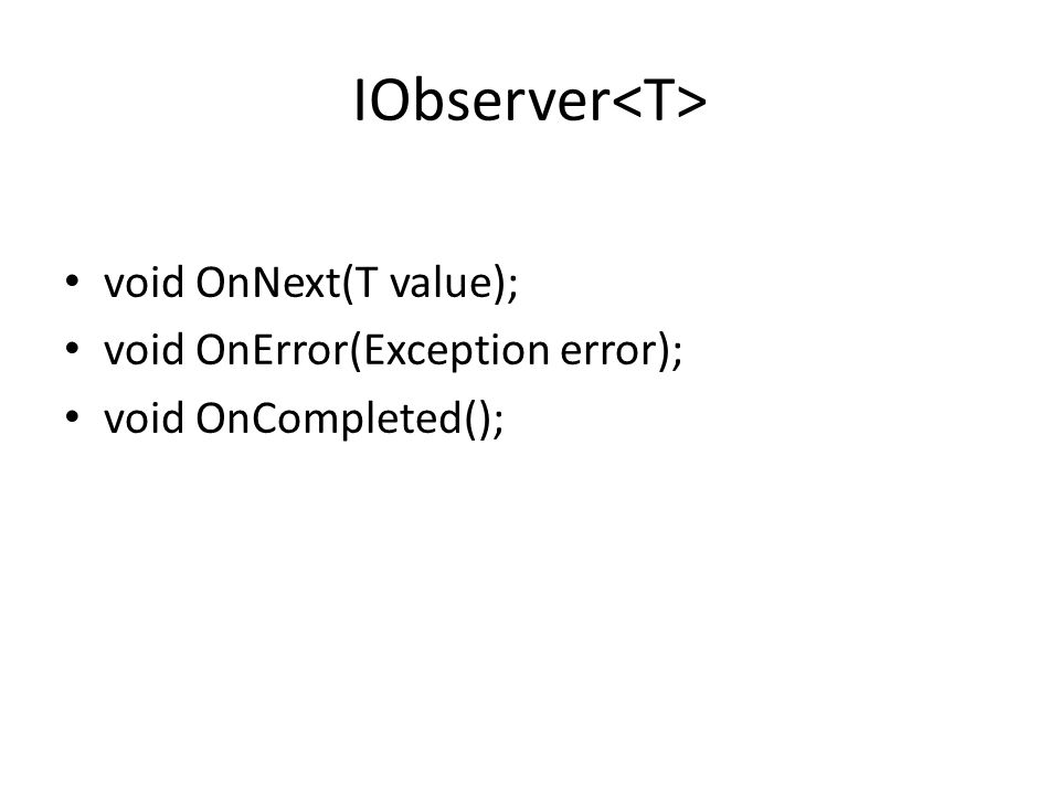 IObserver void OnNext(T value); void OnError(Exception error); void OnCompleted();