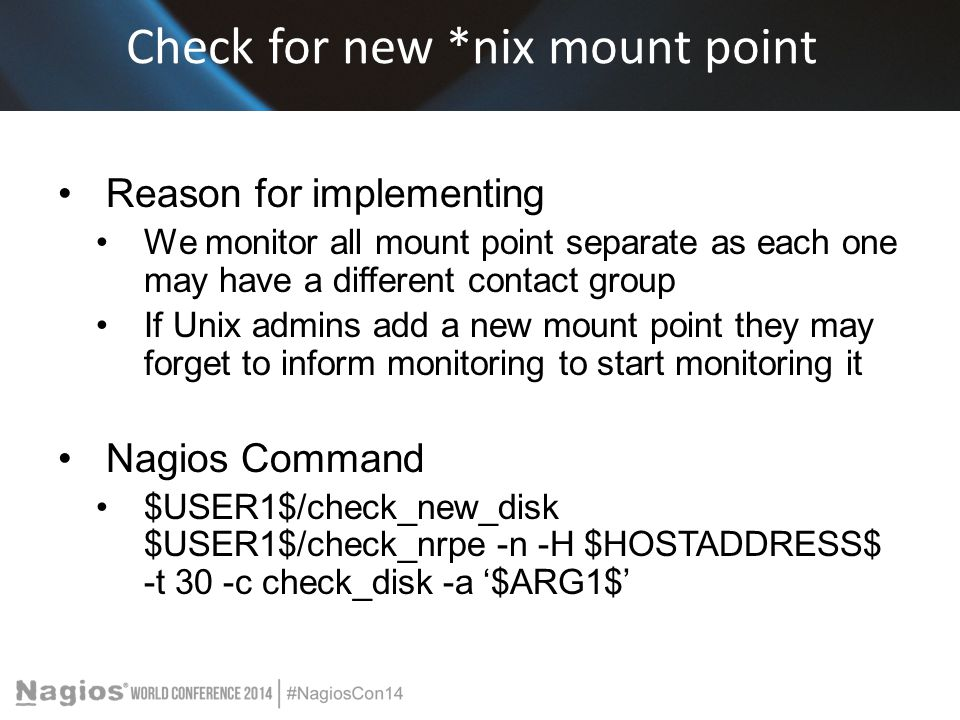 Check for new *nix mount point Reason for implementing We monitor all mount point separate as each one may have a different contact group If Unix admins add a new mount point they may forget to inform monitoring to start monitoring it Nagios Command $USER1$/check_new_disk $USER1$/check_nrpe -n -H $HOSTADDRESS$ -t 30 -c check_disk -a '$ARG1$'