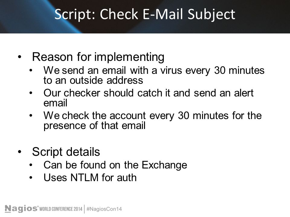 Script: Check E-Mail Subject Reason for implementing We send an email with a virus every 30 minutes to an outside address Our checker should catch it and send an alert email We check the account every 30 minutes for the presence of that email Script details Can be found on the Exchange Uses NTLM for auth