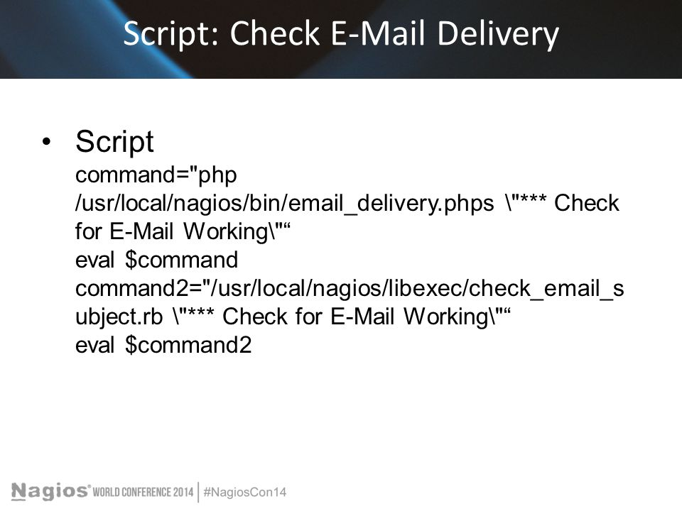 Script: Check E-Mail Delivery Script command= php /usr/local/nagios/bin/email_delivery.phps \ *** Check for E-Mail Working\ eval $command command2= /usr/local/nagios/libexec/check_email_s ubject.rb \ *** Check for E-Mail Working\ eval $command2