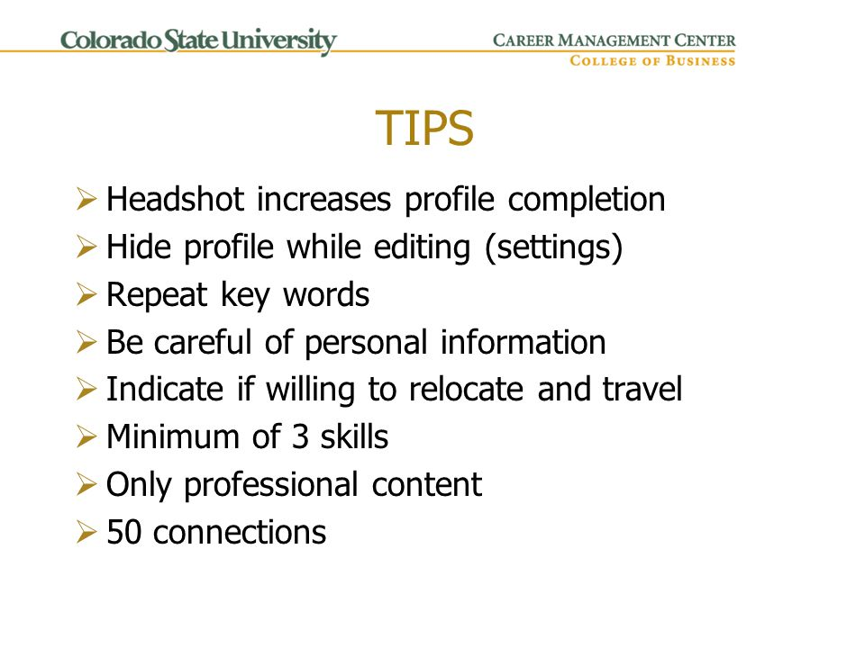 TIPS  Headshot increases profile completion  Hide profile while editing (settings)  Repeat key words  Be careful of personal information  Indicate if willing to relocate and travel  Minimum of 3 skills  Only professional content  50 connections