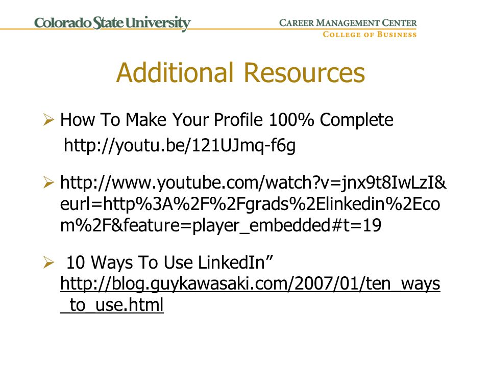 Additional Resources  How To Make Your Profile 100% Complete http://youtu.be/121UJmq-f6g  http://www.youtube.com/watch v=jnx9t8IwLzI& eurl=http%3A%2F%2Fgrads%2Elinkedin%2Eco m%2F&feature=player_embedded#t=19  10 Ways To Use LinkedIn http://blog.guykawasaki.com/2007/01/ten_ways _to_use.html