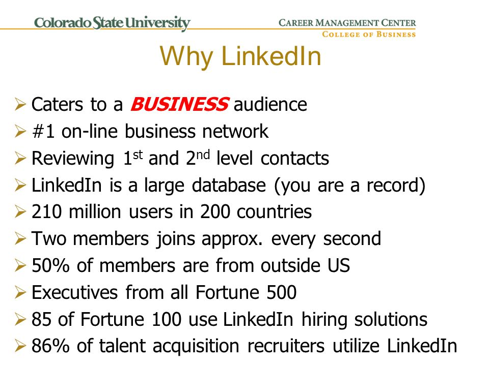 Why LinkedIn  Caters to a BUSINESS audience  #1 on-line business network  Reviewing 1 st and 2 nd level contacts  LinkedIn is a large database (you are a record)  210 million users in 200 countries  Two members joins approx.