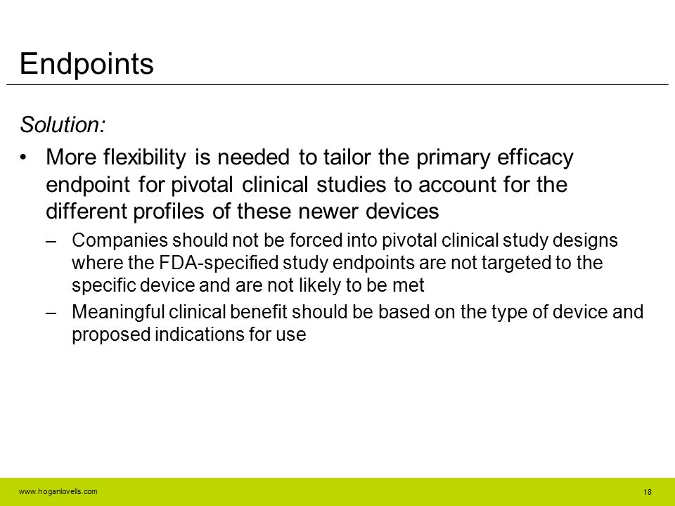 www.hoganlovells.com Solution: More flexibility is needed to tailor the primary efficacy endpoint for pivotal clinical studies to account for the diff