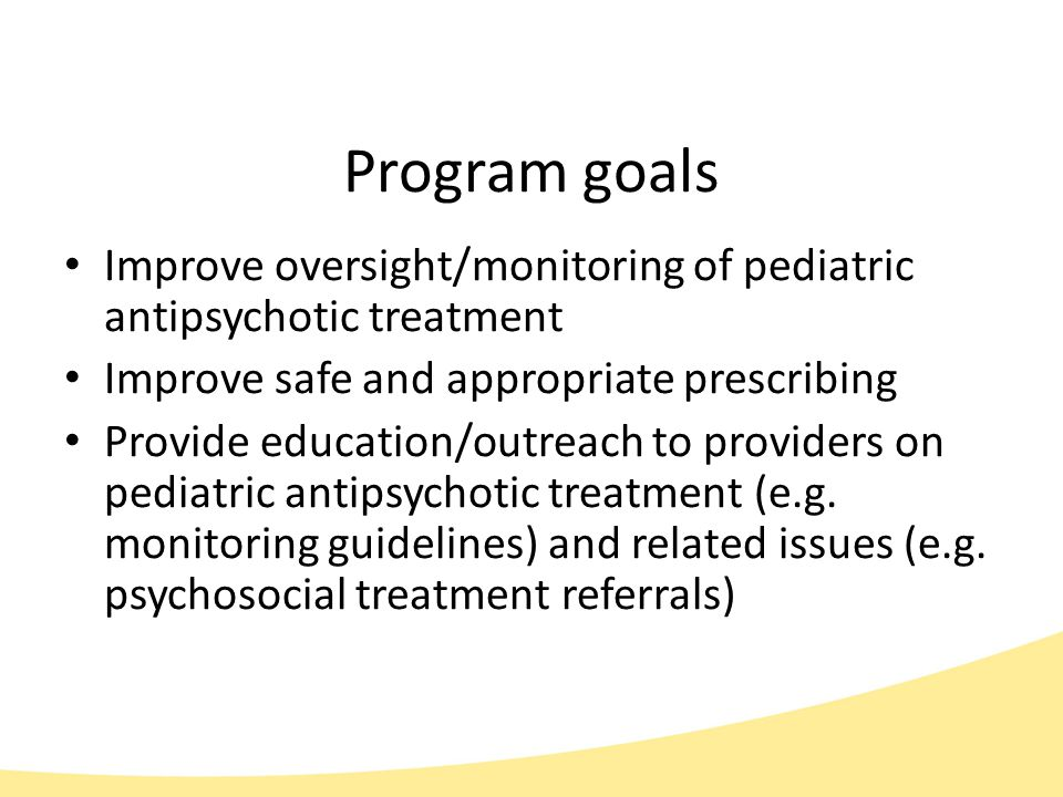 Program goals Improve oversight/monitoring of pediatric antipsychotic treatment Improve safe and appropriate prescribing Provide education/outreach to providers on pediatric antipsychotic treatment (e.g.