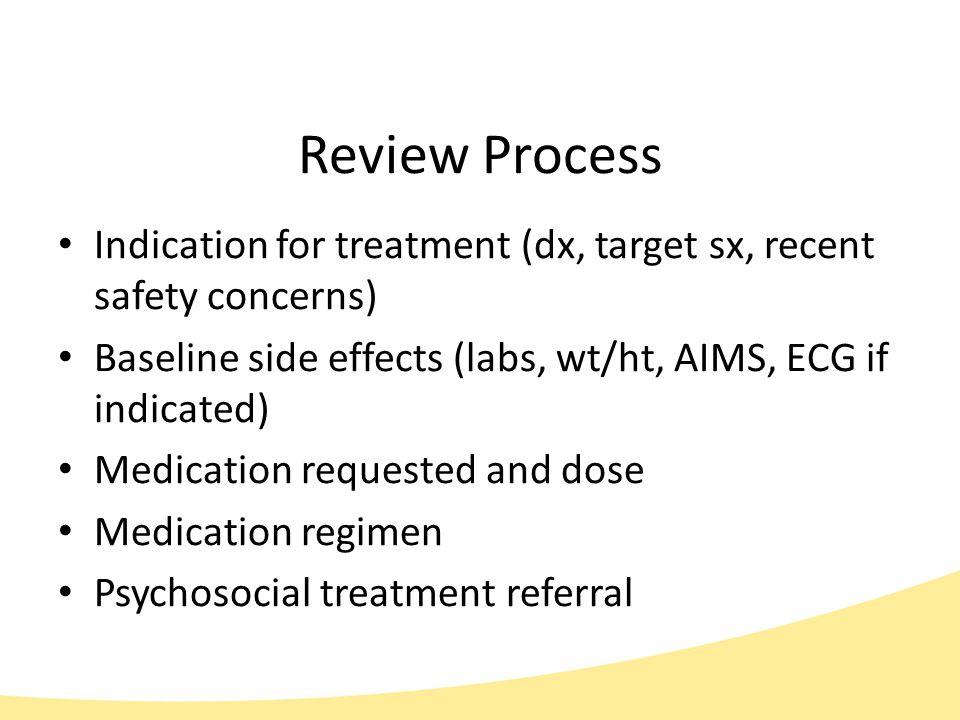 Review Process Indication for treatment (dx, target sx, recent safety concerns) Baseline side effects (labs, wt/ht, AIMS, ECG if indicated) Medication requested and dose Medication regimen Psychosocial treatment referral