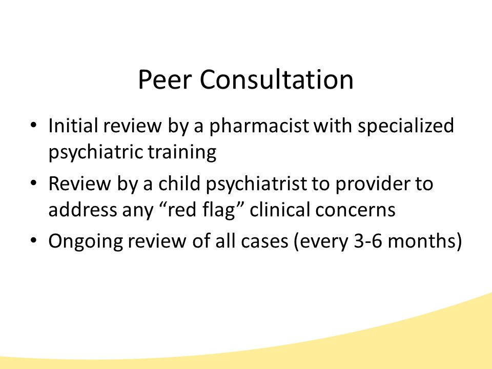 Peer Consultation Initial review by a pharmacist with specialized psychiatric training Review by a child psychiatrist to provider to address any red flag clinical concerns Ongoing review of all cases (every 3-6 months)