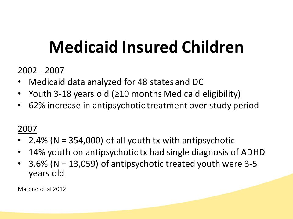 Baseline Medicaid Data (Off-label antipsychotic tx by age; 1/1/2010 – 12/30/10) Age# of Prescriptions# of Children 0-4*705178 5-912,9922065 10-1211,6991824 13-1719,3492875 *48% of prescriptions provided by non-mental health specialists (e.g.