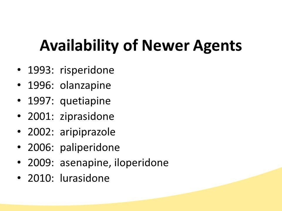 Availability of Newer Agents 1993: risperidone 1996: olanzapine 1997: quetiapine 2001: ziprasidone 2002: aripiprazole 2006: paliperidone 2009: asenapine, iloperidone 2010: lurasidone
