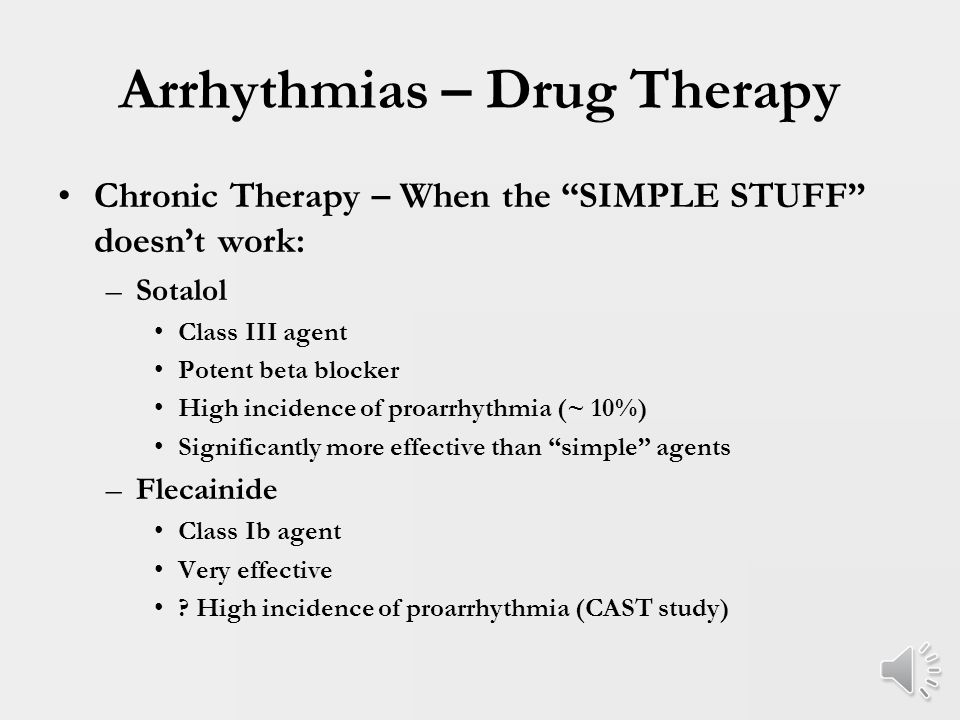 Arrhythmias – Drug Therapy Chronic Therapy – Children and Adolescents: –Beta blockade – effective about 60-75% Low side effect profile –Calcium channel blockers – similar efficacy Low side effect profile (e.g.