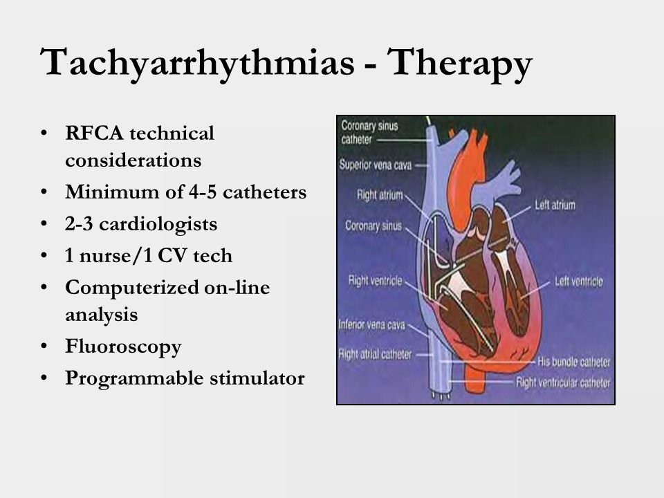 Tachyarrhythmias - Therapy Radiofrequency Catheter Ablation (RFCA) Advantages: Potentially Definitive therapy Drug use often not required following procedure