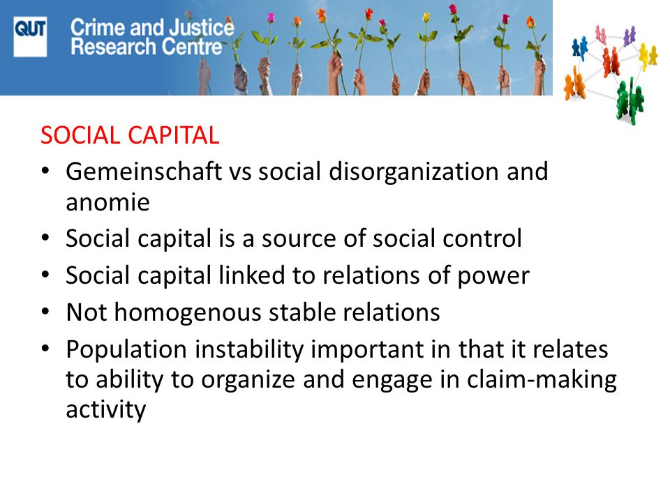 SOCIAL CAPITAL Gemeinschaft vs social disorganization and anomie Social capital is a source of social control Social capital linked to relations of power Not homogenous stable relations Population instability important in that it relates to ability to organize and engage in claim-making activity