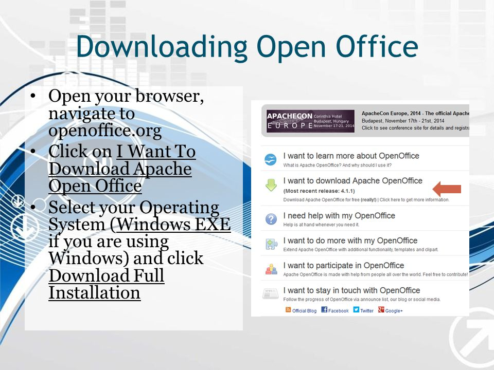 Downloading Open Office Open your browser, navigate to openoffice.org Click on I Want To Download Apache Open Office Select your Operating System (Windows EXE if you are using Windows) and click Download Full Installation