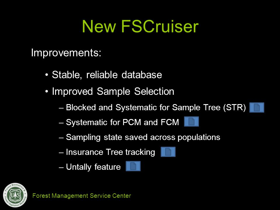 Forest Management Service Center New FSCruiser Improvements: Stable, reliable database Improved Sample Selection –Blocked and Systematic for Sample Tree (STR) –Systematic for PCM and FCM –Sampling state saved across populations –Insurance Tree tracking –Untally feature