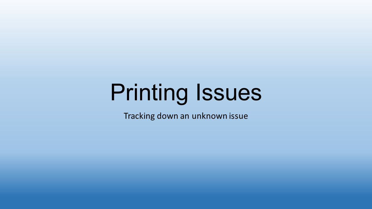 Printing Issues Tracking down an unknown issue