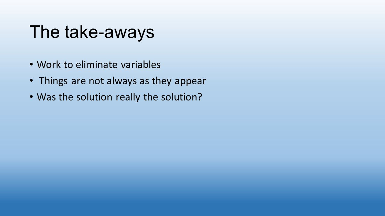 The take-aways Work to eliminate variables Things are not always as they appear Was the solution really the solution?