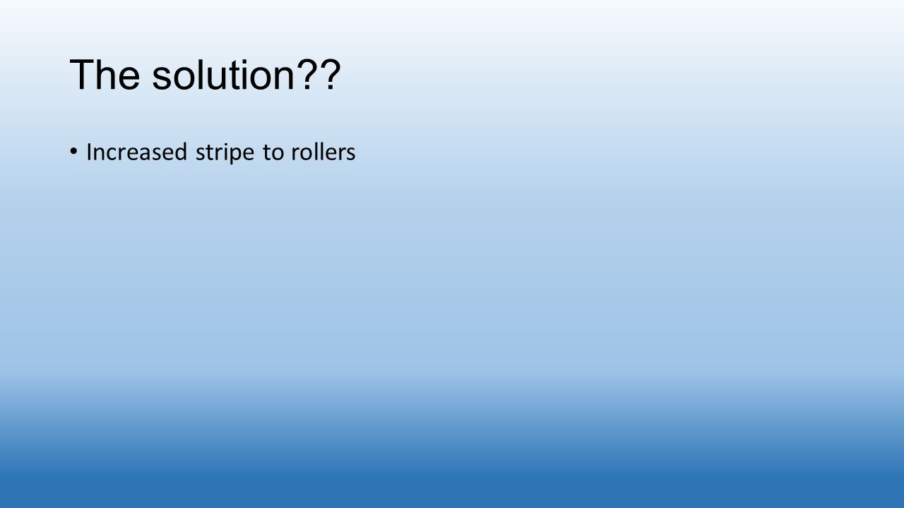The solution?? Increased stripe to rollers