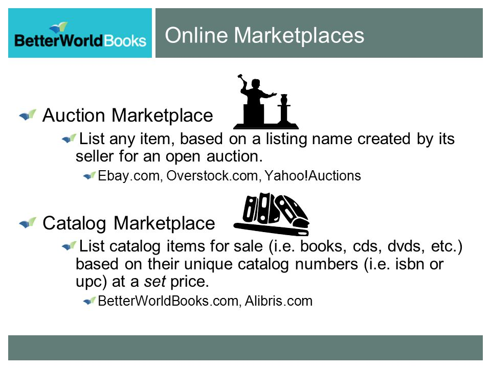Online Marketplaces Auction Marketplace List any item, based on a listing name created by its seller for an open auction.