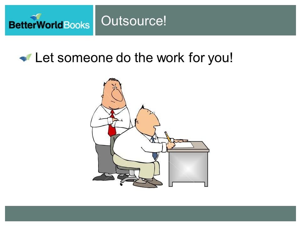Outsource! Let someone do the work for you!
