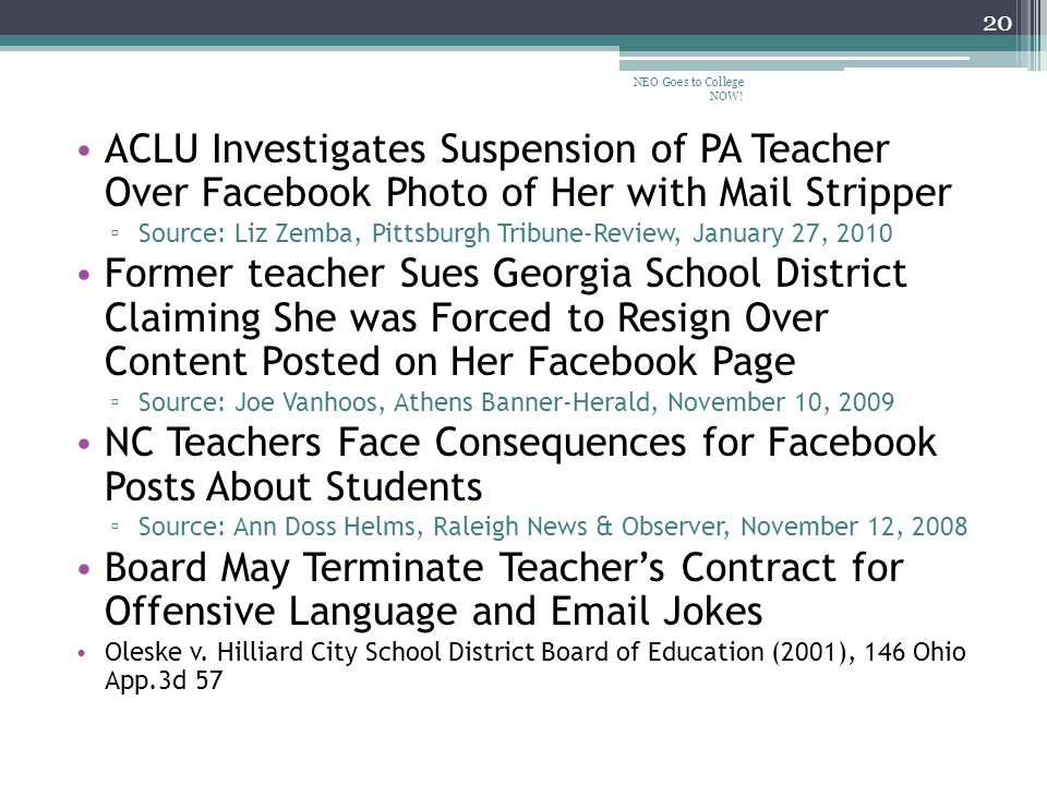 ACLU Investigates Suspension of PA Teacher Over Facebook Photo of Her with Mail Stripper ▫ Source: Liz Zemba, Pittsburgh Tribune-Review, January 27, 2010 Former teacher Sues Georgia School District Claiming She was Forced to Resign Over Content Posted on Her Facebook Page ▫ Source: Joe Vanhoos, Athens Banner-Herald, November 10, 2009 NC Teachers Face Consequences for Facebook Posts About Students ▫ Source: Ann Doss Helms, Raleigh News & Observer, November 12, 2008 Board May Terminate Teacher's Contract for Offensive Language and Email Jokes Oleske v.